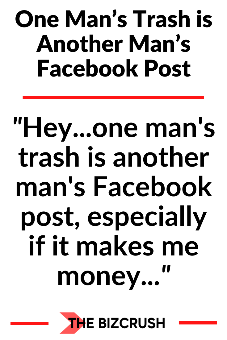 The headline of this post One Man's Trash is Another Man's Facebook Post